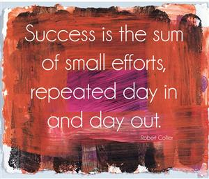 Success is the sums of small efforts, repeated day in and day out.