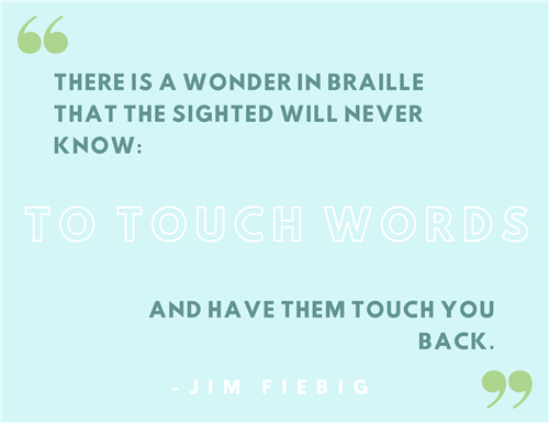 There is a wonder in Braille that the sighted will never know: To touch words and have them touch you back. –Jim Fiebig